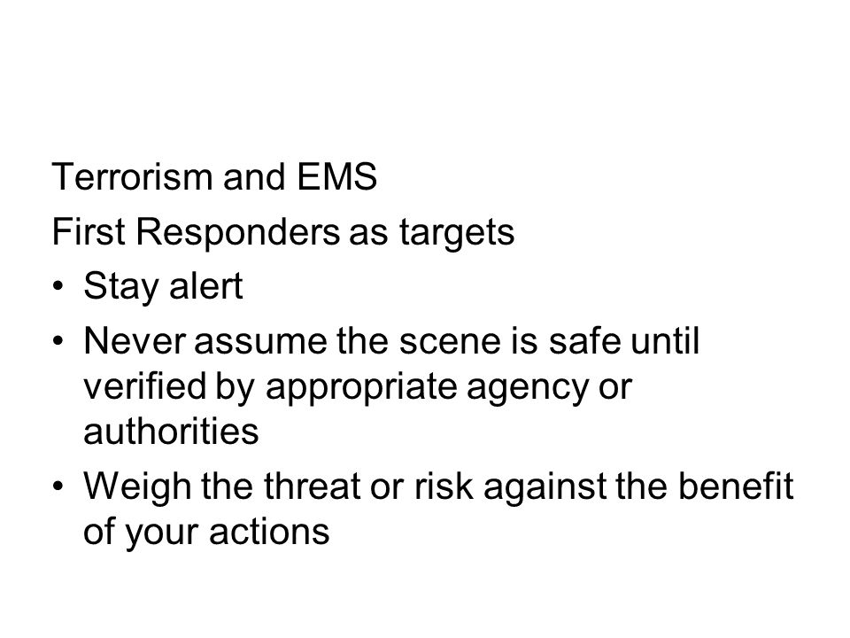 Terrorism and EMS First Responders as targets Stay alert Never assume the scene is safe until verified by appropriate agency or authorities Weigh the threat or risk against the benefit of your actions