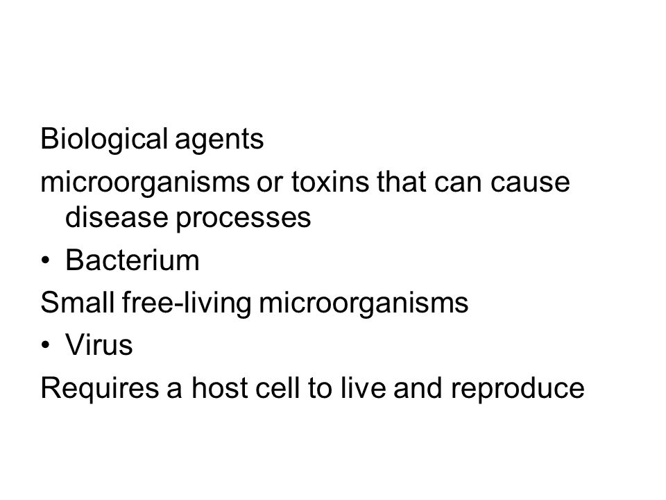 Biological agents microorganisms or toxins that can cause disease processes Bacterium Small free-living microorganisms Virus Requires a host cell to live and reproduce