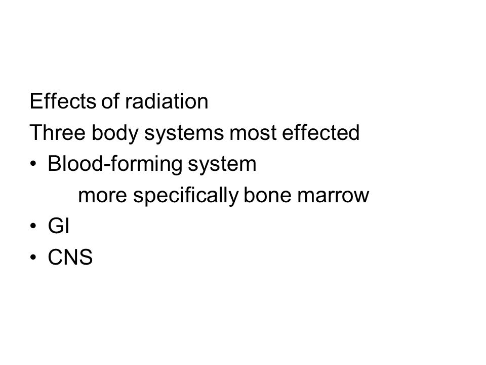 Effects of radiation Three body systems most effected Blood-forming system more specifically bone marrow GI CNS