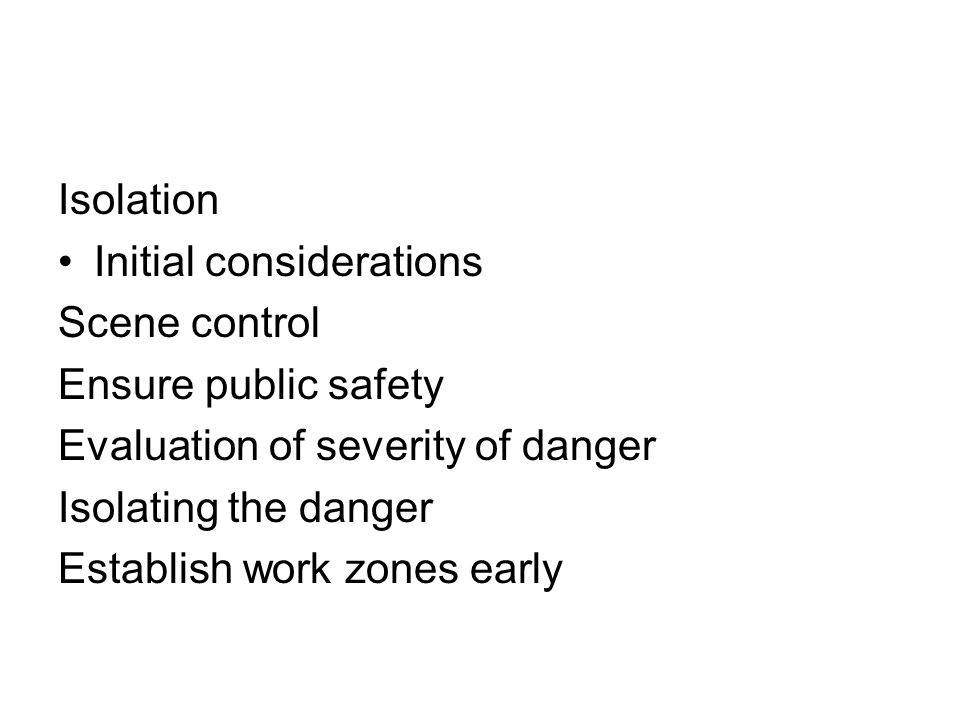 Isolation Initial considerations Scene control Ensure public safety Evaluation of severity of danger Isolating the danger Establish work zones early