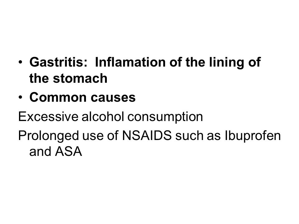 Gastritis: Inflamation of the lining of the stomach Common causes Excessive alcohol consumption Prolonged use of NSAIDS such as Ibuprofen and ASA