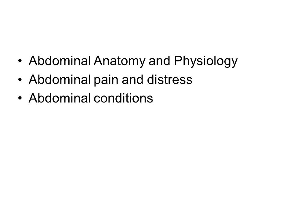 Abdominal Anatomy and Physiology Abdominal pain and distress Abdominal conditions