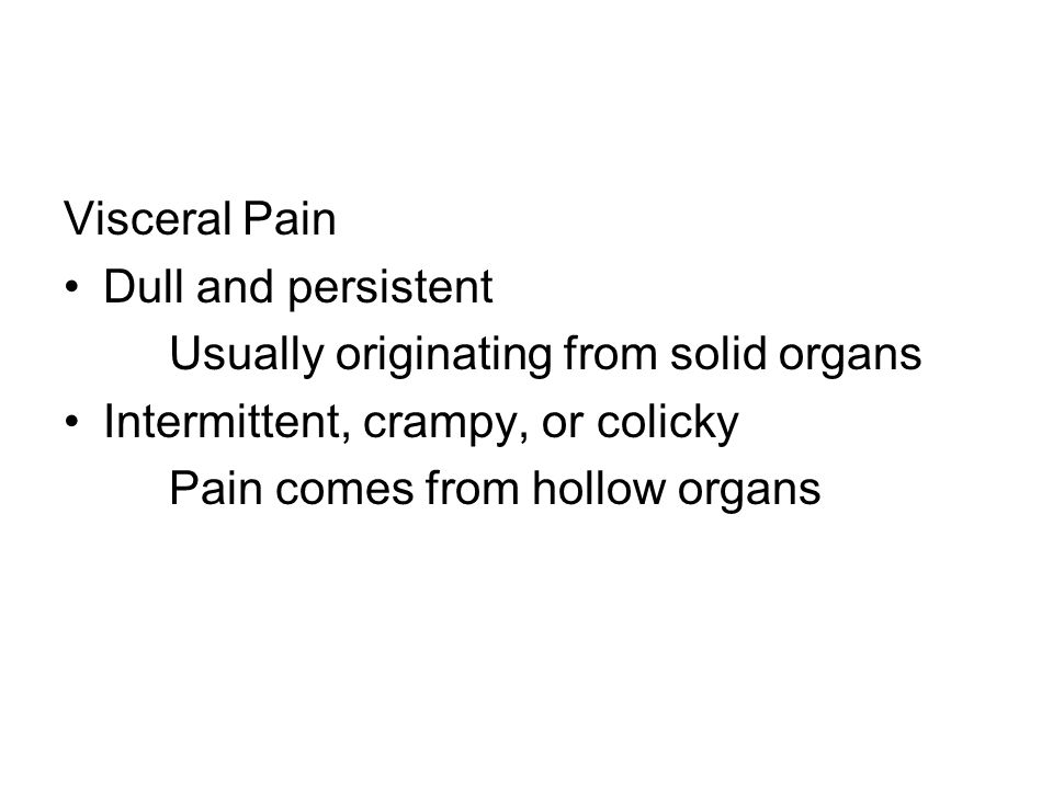 Visceral Pain Dull and persistent Usually originating from solid organs Intermittent, crampy, or colicky Pain comes from hollow organs