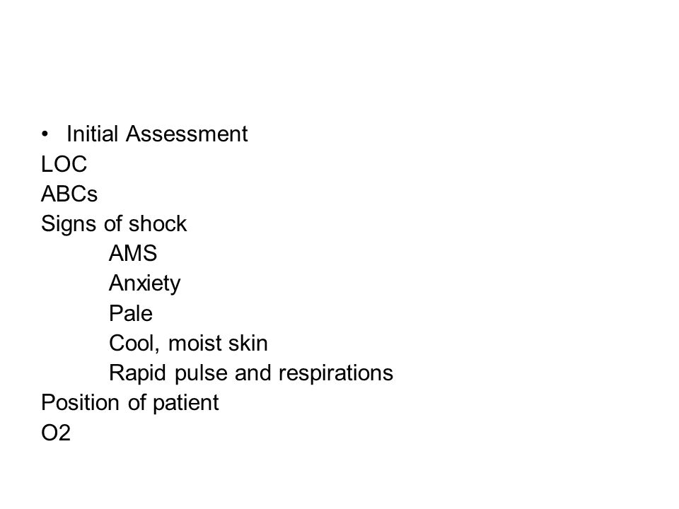 Initial Assessment LOC ABCs Signs of shock AMS Anxiety Pale Cool, moist skin Rapid pulse and respirations Position of patient O2