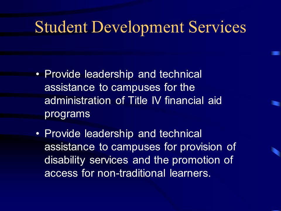 Student Development Services Provide leadership and technical assistance to campuses for the administration of Title IV financial aid programs Provide leadership and technical assistance to campuses for provision of disability services and the promotion of access for non-traditional learners.