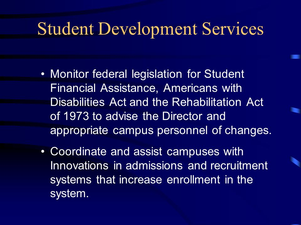 Student Development Services Monitor federal legislation for Student Financial Assistance, Americans with Disabilities Act and the Rehabilitation Act of 1973 to advise the Director and appropriate campus personnel of changes.