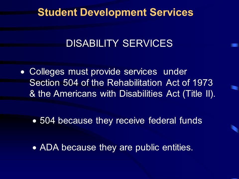 Student Development Services DISABILITY SERVICES Colleges must provide services under Section 504 of the Rehabilitation Act of 1973 & the Americans with Disabilities Act (Title II).