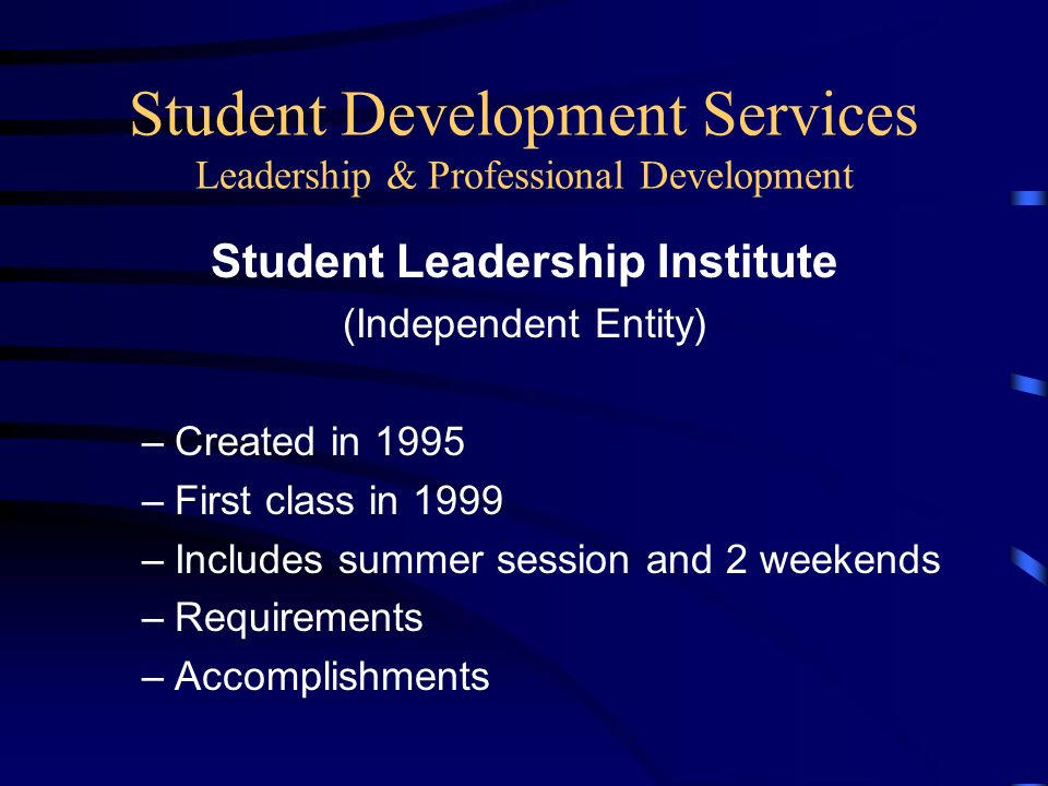 Student Development Services Leadership & Professional Development Student Leadership Institute (Independent Entity) –Created in 1995 –First class in 1999 –Includes summer session and 2 weekends –Requirements –Accomplishments