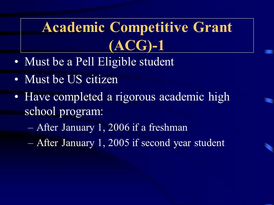 Academic Competitive Grant (ACG)-1 Must be a Pell Eligible student Must be US citizen Have completed a rigorous academic high school program: –After January 1, 2006 if a freshman –After January 1, 2005 if second year student