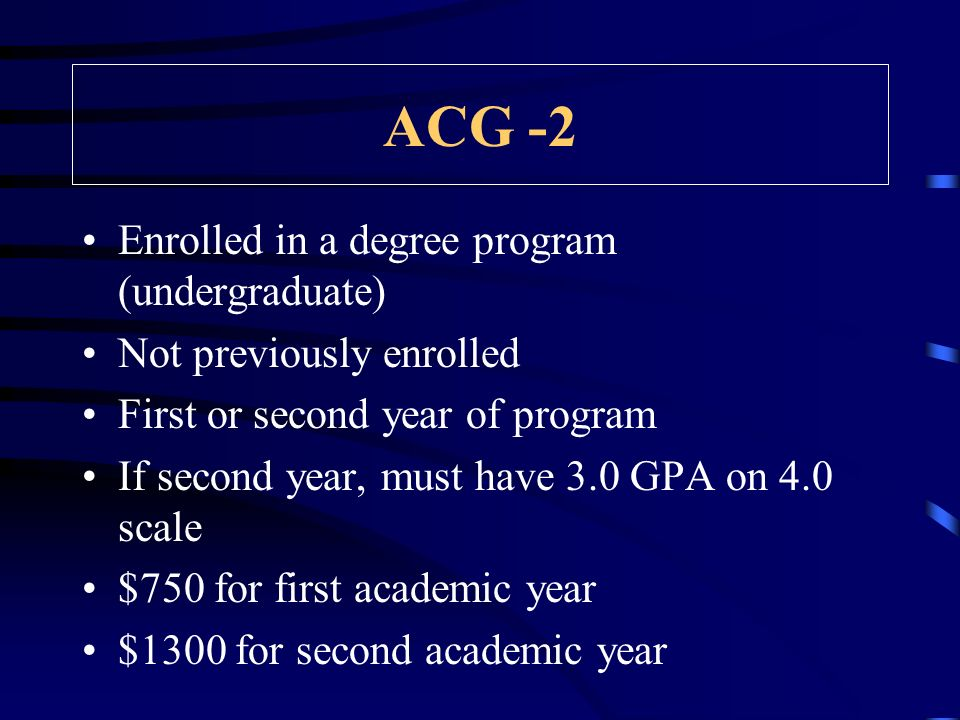 ACG -2 Enrolled in a degree program (undergraduate) Not previously enrolled First or second year of program If second year, must have 3.0 GPA on 4.0 scale $750 for first academic year $1300 for second academic year
