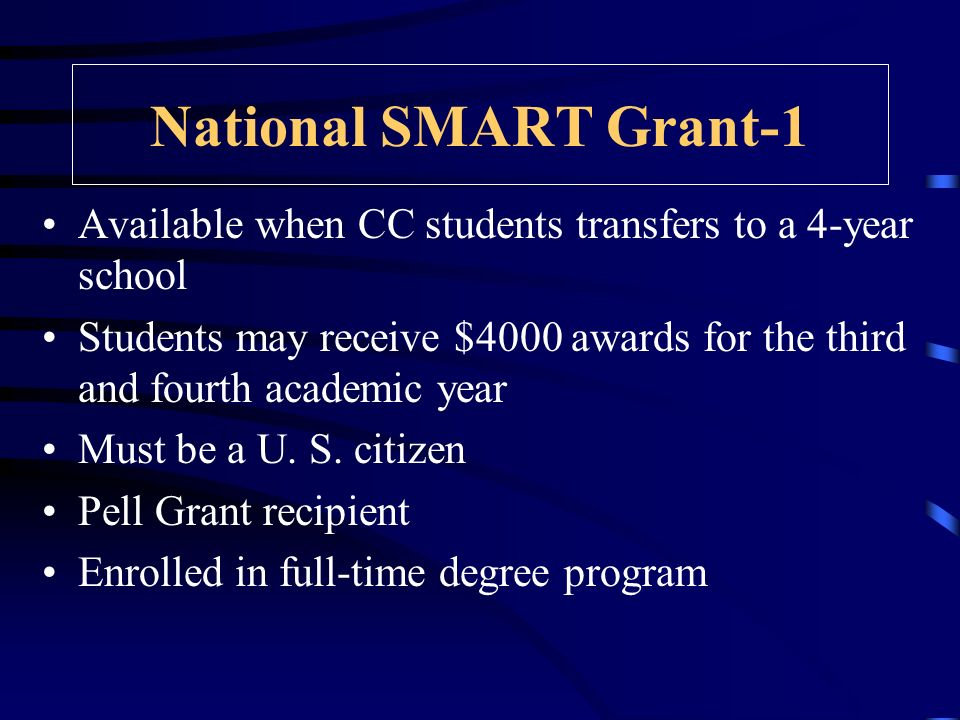 National SMART Grant-1 Available when CC students transfers to a 4-year school Students may receive $4000 awards for the third and fourth academic year Must be a U.