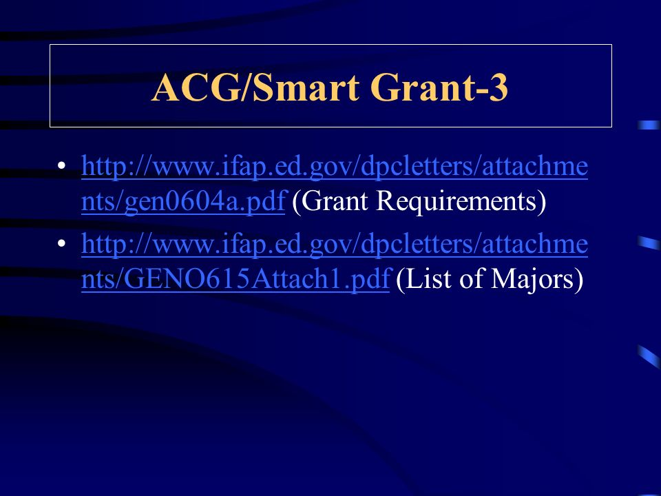 http://www.ifap.ed.gov/dpcletters/attachme nts/gen0604a.pdf (Grant Requirements)http://www.ifap.ed.gov/dpcletters/attachme nts/gen0604a.pdf http://www.ifap.ed.gov/dpcletters/attachme nts/GENO615Attach1.pdf (List of Majors)http://www.ifap.ed.gov/dpcletters/attachme nts/GENO615Attach1.pdf ACG/Smart Grant-3