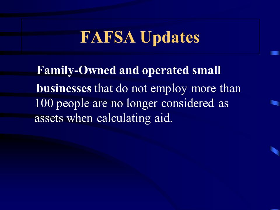FAFSA Updates Family-Owned and operated small businesses that do not employ more than 100 people are no longer considered as assets when calculating aid.