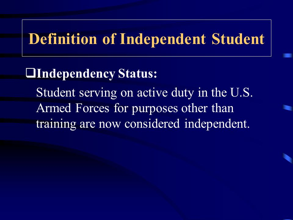 Definition of Independent Student Independency Status: Student serving on active duty in the U.S.