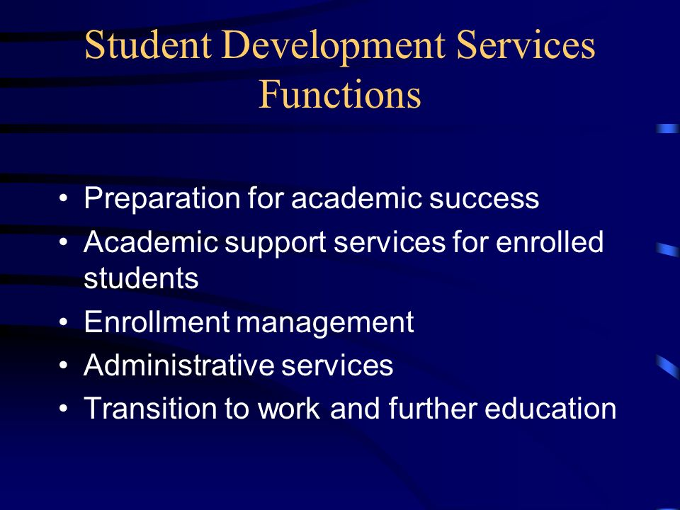 Student Development Services Functions Preparation for academic success Academic support services for enrolled students Enrollment management Administrative services Transition to work and further education