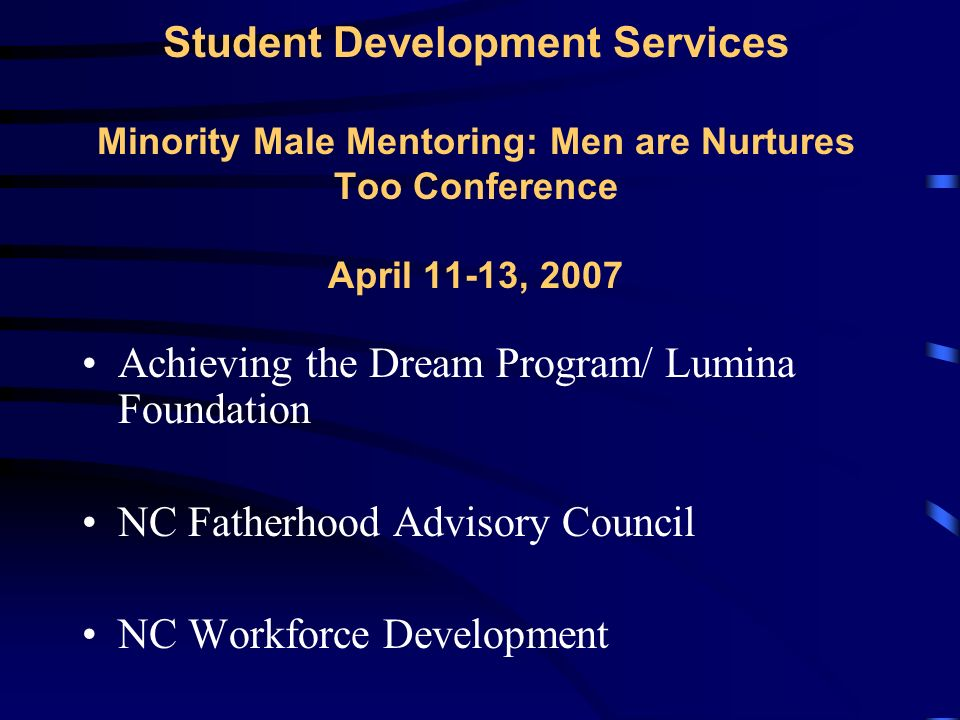 Student Development Services Minority Male Mentoring: Men are Nurtures Too Conference April 11-13, 2007 Achieving the Dream Program/ Lumina Foundation NC Fatherhood Advisory Council NC Workforce Development