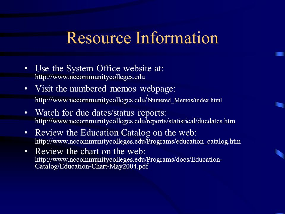 Resource Information Use the System Office website at: http://www.nccommunitycolleges.edu Visit the numbered memos webpage: http://www.nccommunitycolleges.edu / Numered_Memos/index.html Watch for due dates/status reports: http://www.nccommunitycolleges.edu/reports/statistical/duedates.htm Review the Education Catalog on the web: http://www.nccommunitycolleges.edu/Programs/education_catalog.htm Review the chart on the web: http://www.nccommunitycolleges.edu/Programs/docs/Education- Catalog/Education-Chart-May2004.pdf