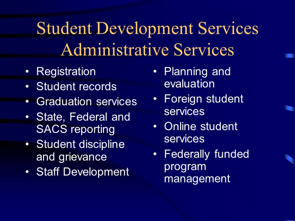 Student Development Services Administrative Services Registration Student records Graduation services State, Federal and SACS reporting Student discipline and grievance Staff Development Planning and evaluation Foreign student services Online student services Federally funded program management