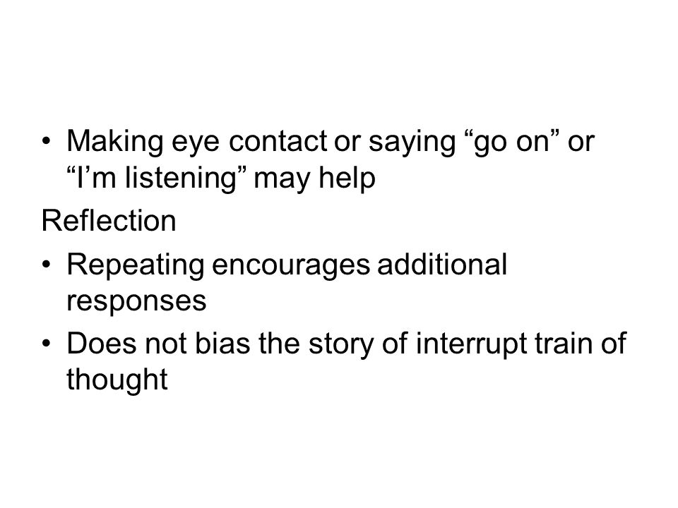 Making eye contact or saying go on or Im listening may help Reflection Repeating encourages additional responses Does not bias the story of interrupt train of thought