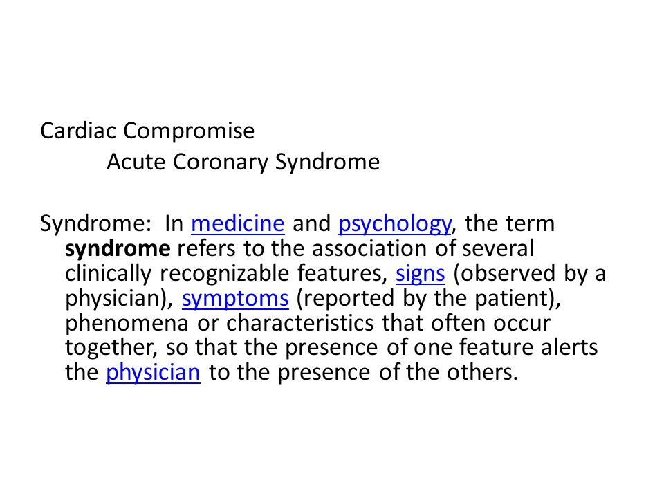 Cardiac Compromise Acute Coronary Syndrome Syndrome: In medicine and psychology, the term syndrome refers to the association of several clinically rec