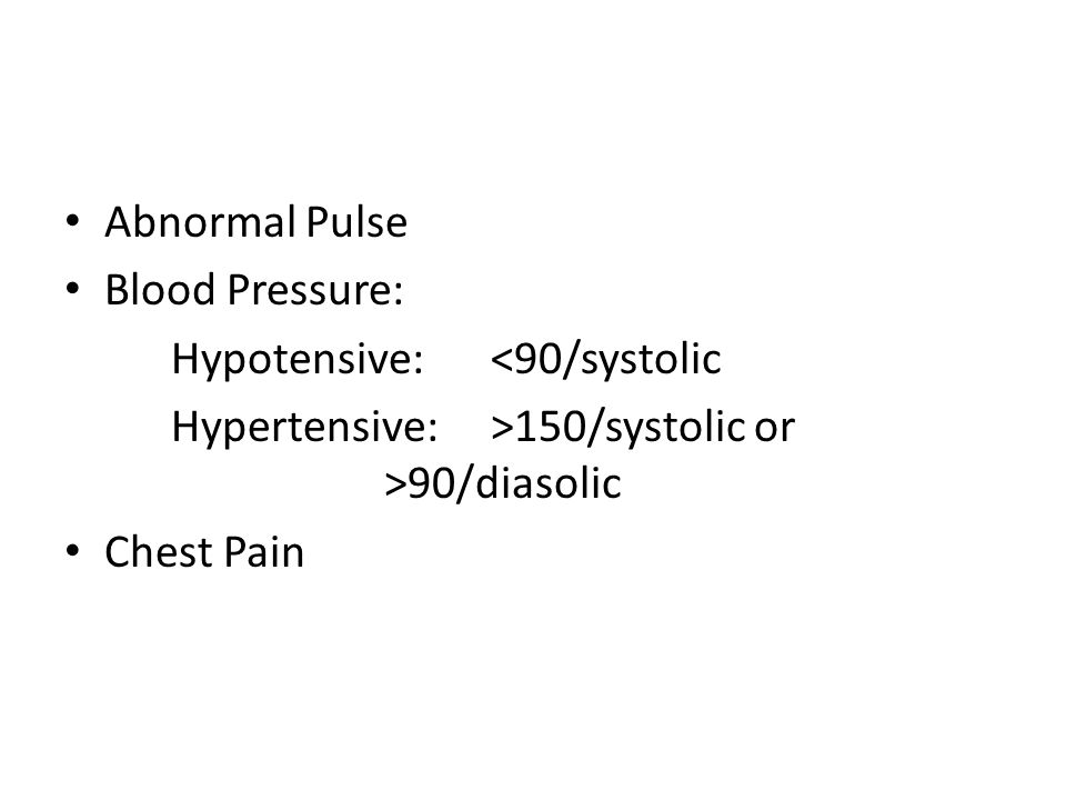 Abnormal Pulse Blood Pressure: Hypotensive:<90/systolic Hypertensive:>150/systolic or >90/diasolic Chest Pain