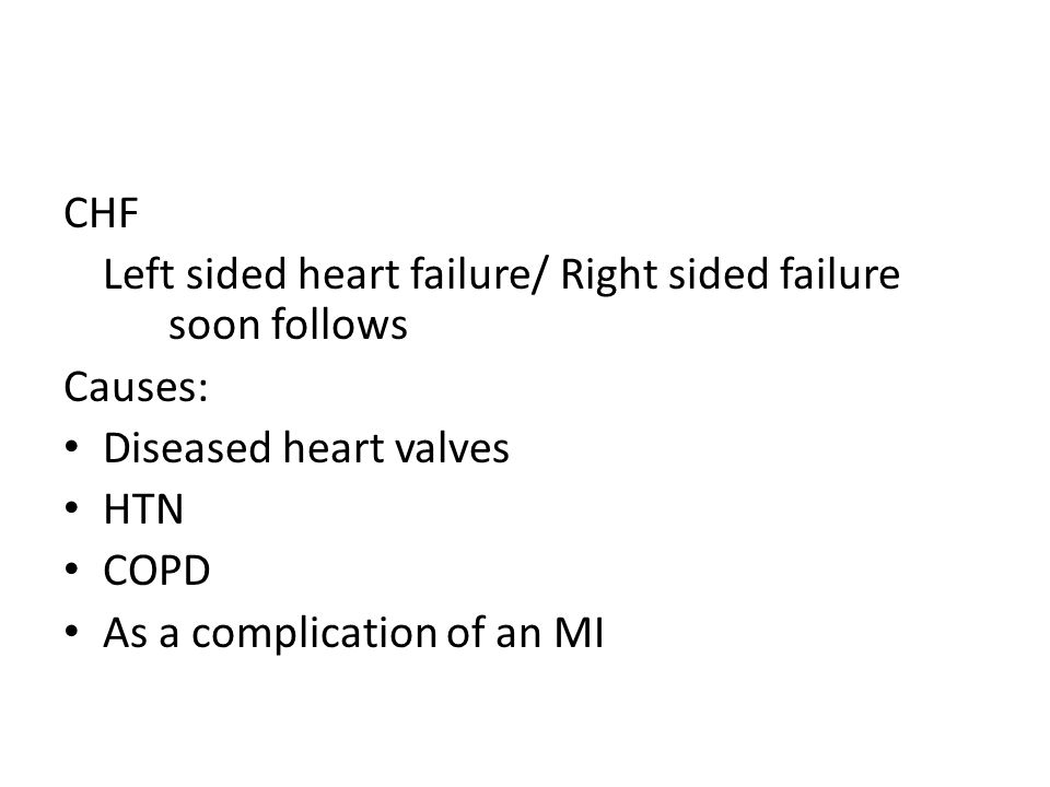 CHF Left sided heart failure/ Right sided failure soon follows Causes: Diseased heart valves HTN COPD As a complication of an MI