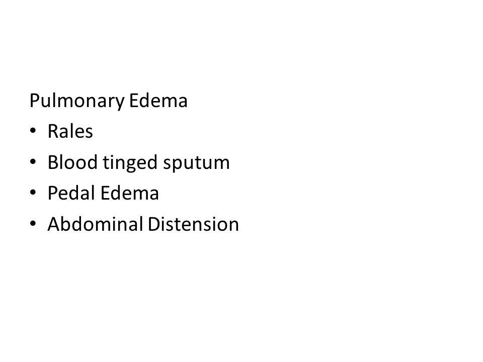 Pulmonary Edema Rales Blood tinged sputum Pedal Edema Abdominal Distension