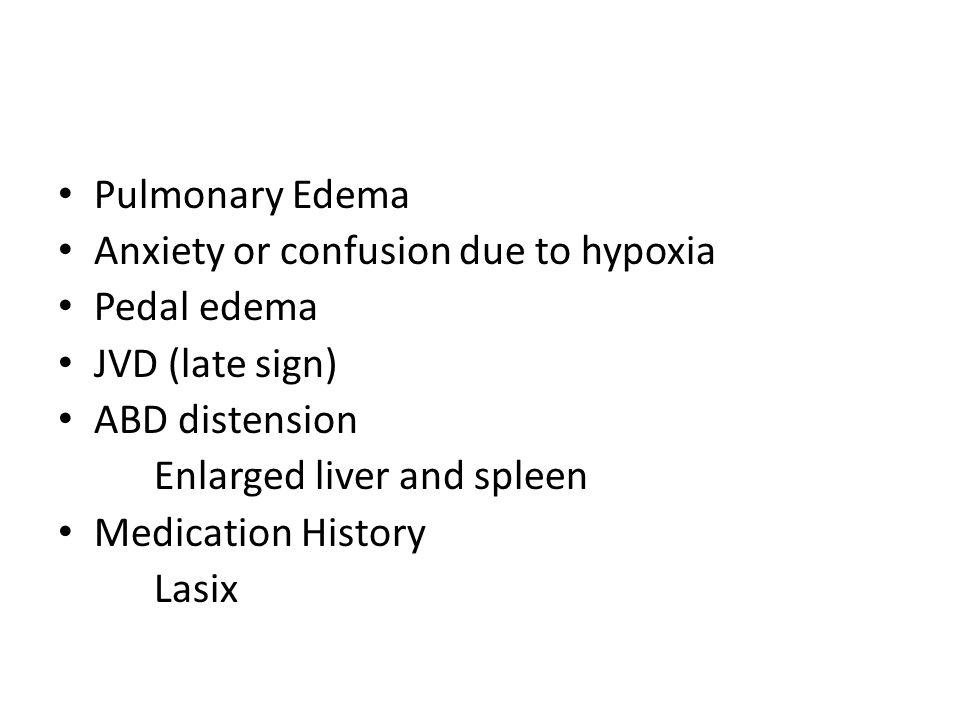 Pulmonary Edema Anxiety or confusion due to hypoxia Pedal edema JVD (late sign) ABD distension Enlarged liver and spleen Medication History Lasix