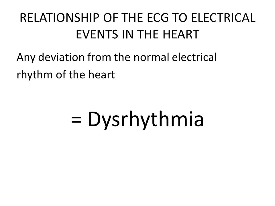 RELATIONSHIP OF THE ECG TO ELECTRICAL EVENTS IN THE HEART Any deviation from the normal electrical rhythm of the heart = Dysrhythmia