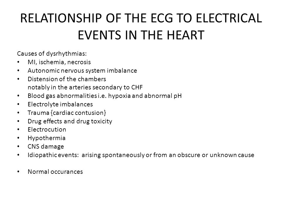 RELATIONSHIP OF THE ECG TO ELECTRICAL EVENTS IN THE HEART Causes of dysrhythmias: MI, ischemia, necrosis Autonomic nervous system imbalance Distension