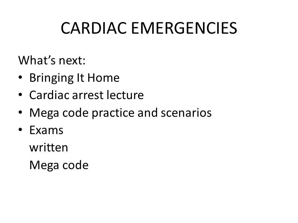 CARDIAC EMERGENCIES Whats next: Bringing It Home Cardiac arrest lecture Mega code practice and scenarios Exams written Mega code