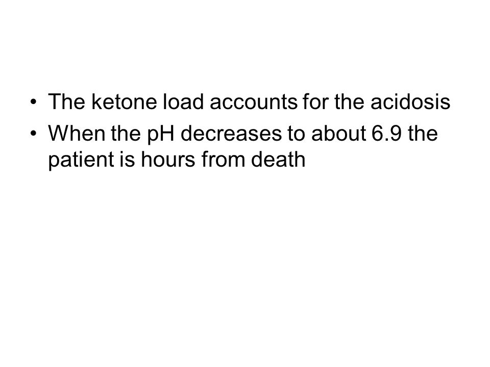 The ketone load accounts for the acidosis When the pH decreases to about 6.9 the patient is hours from death