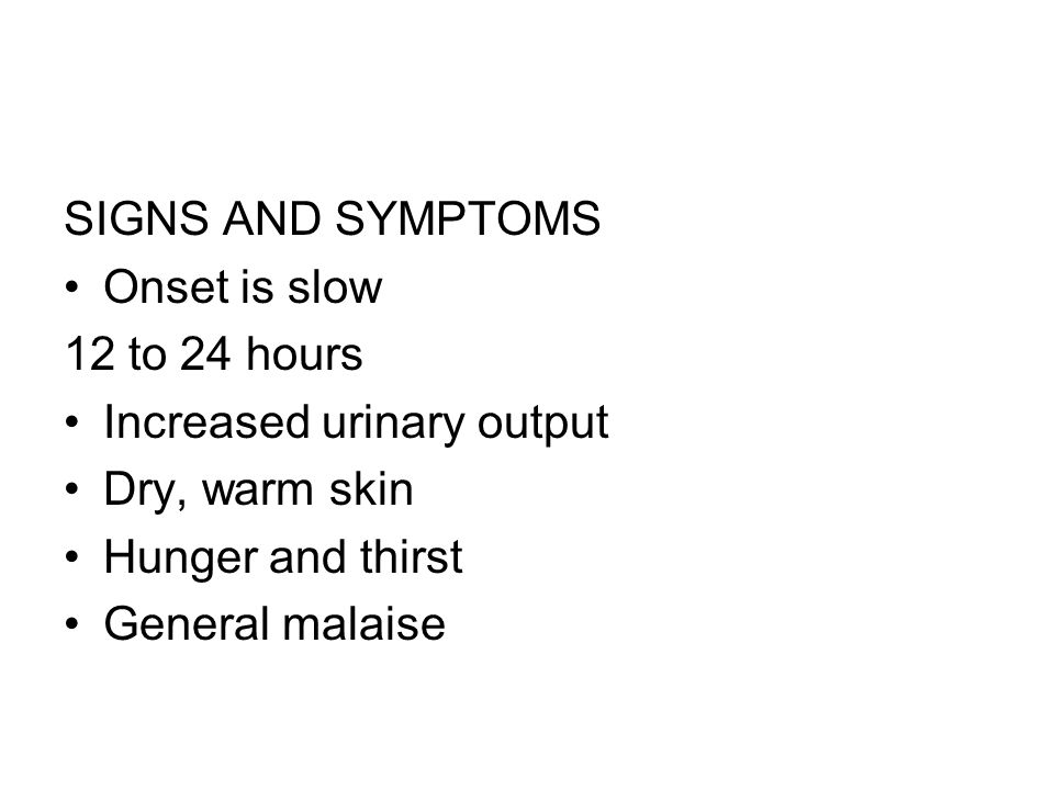 SIGNS AND SYMPTOMS Onset is slow 12 to 24 hours Increased urinary output Dry, warm skin Hunger and thirst General malaise