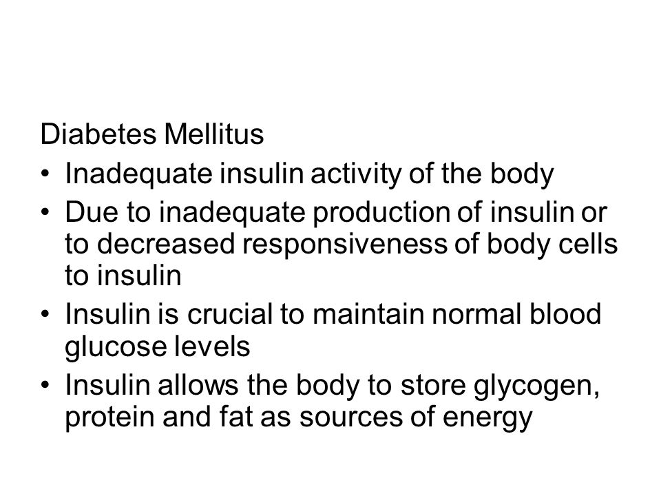 Diabetes Mellitus Inadequate insulin activity of the body Due to inadequate production of insulin or to decreased responsiveness of body cells to insulin Insulin is crucial to maintain normal blood glucose levels Insulin allows the body to store glycogen, protein and fat as sources of energy