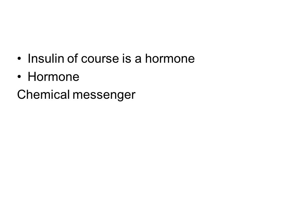 Insulin of course is a hormone Hormone Chemical messenger