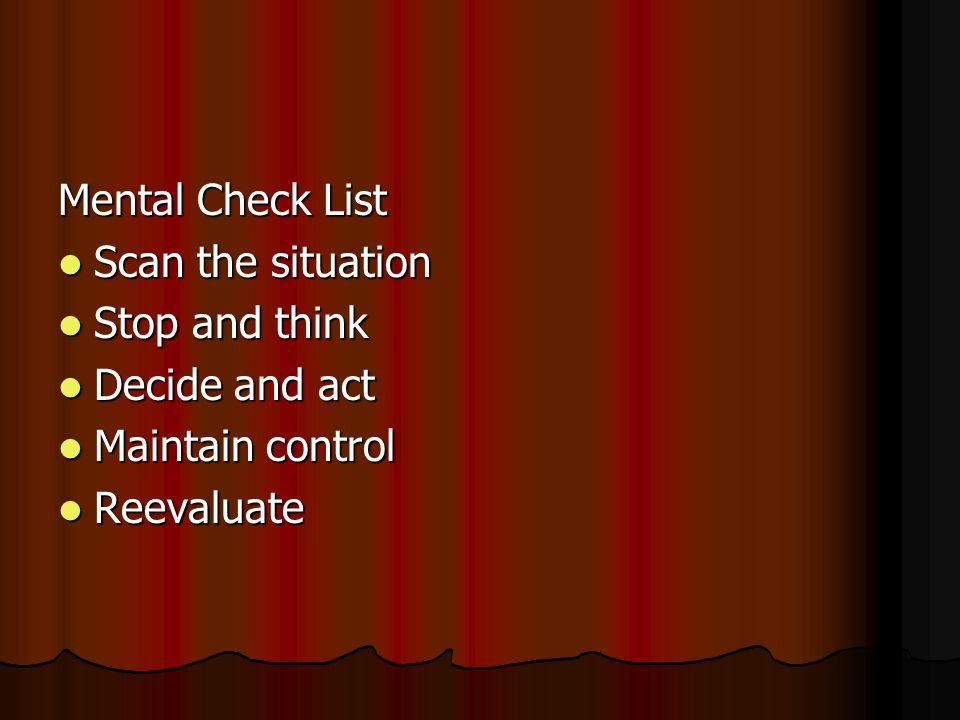 Mental Check List Scan the situation Scan the situation Stop and think Stop and think Decide and act Decide and act Maintain control Maintain control Reevaluate Reevaluate