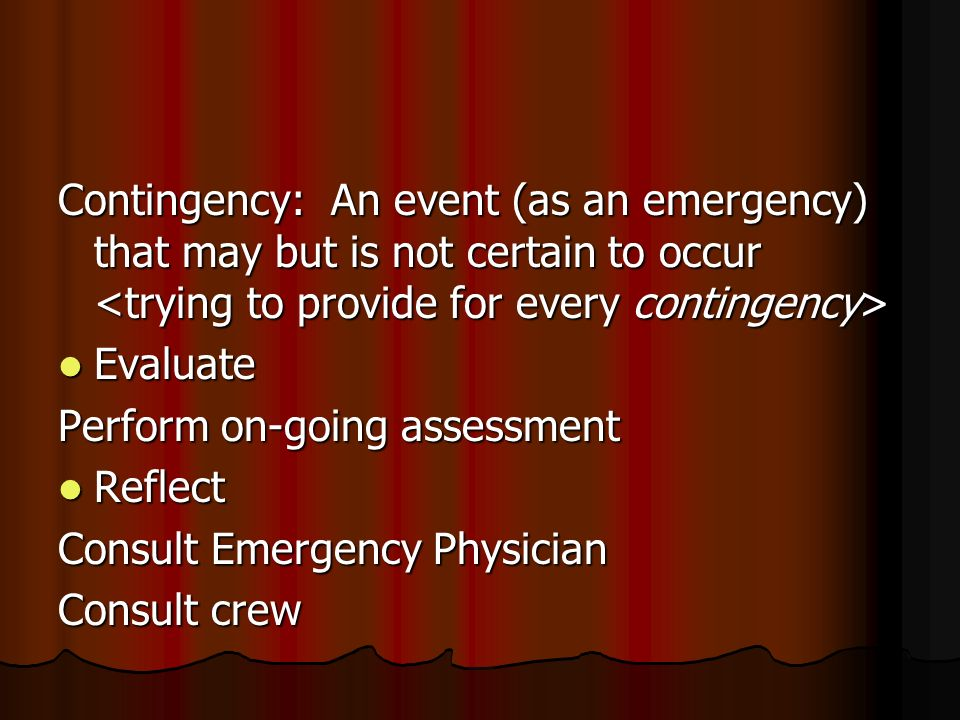 Contingency: An event (as an emergency) that may but is not certain to occur <trying to provide for every contingency> Evaluate Perform on-going assessment Reflect Consult Emergency Physician Consult crew