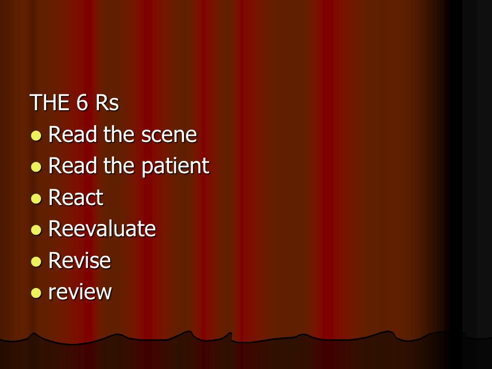 THE 6 Rs Read the scene Read the scene Read the patient Read the patient React React Reevaluate Reevaluate Revise Revise review review