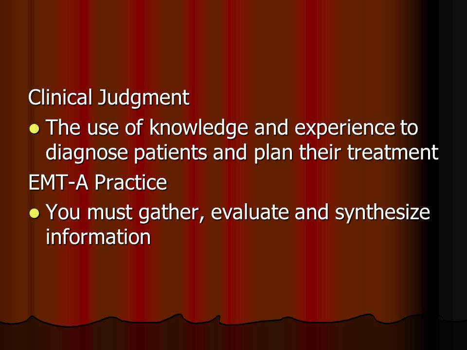 Clinical Judgment The use of knowledge and experience to diagnose patients and plan their treatment The use of knowledge and experience to diagnose patients and plan their treatment EMT-A Practice You must gather, evaluate and synthesize information You must gather, evaluate and synthesize information