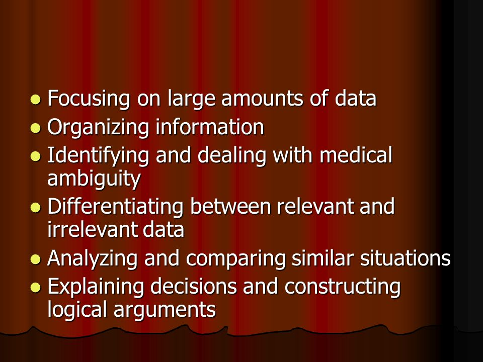 Focusing on large amounts of data Focusing on large amounts of data Organizing information Organizing information Identifying and dealing with medical ambiguity Identifying and dealing with medical ambiguity Differentiating between relevant and irrelevant data Differentiating between relevant and irrelevant data Analyzing and comparing similar situations Analyzing and comparing similar situations Explaining decisions and constructing logical arguments Explaining decisions and constructing logical arguments