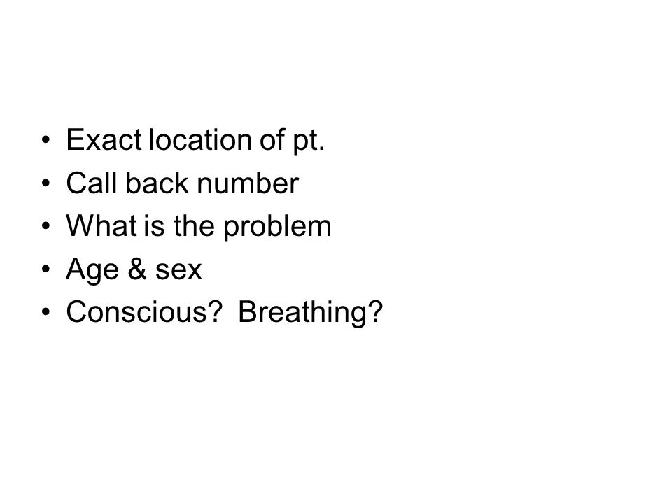 Exact location of pt. Call back number What is the problem Age & sex Conscious? Breathing?