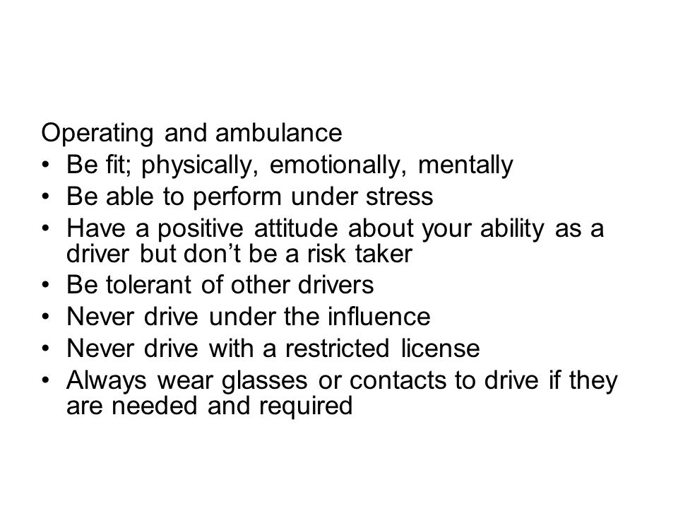 Operating and ambulance Be fit; physically, emotionally, mentally Be able to perform under stress Have a positive attitude about your ability as a dri