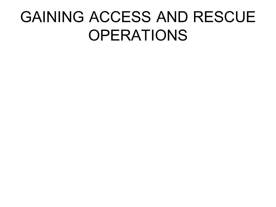 GAINING ACCESS AND RESCUE OPERATIONS