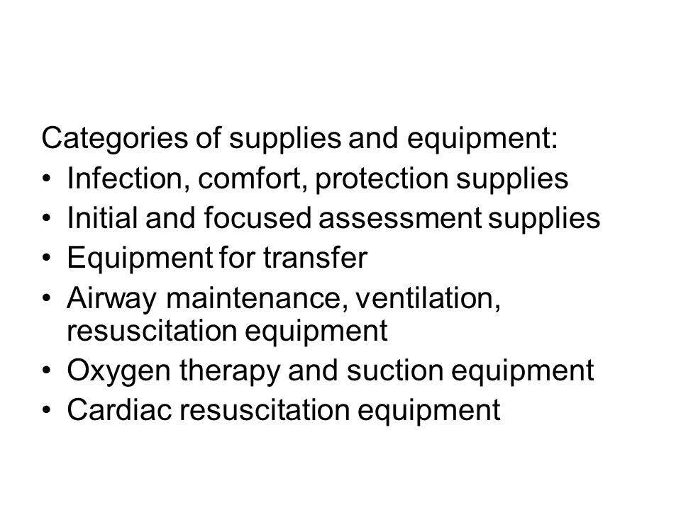 Categories of supplies and equipment: Infection, comfort, protection supplies Initial and focused assessment supplies Equipment for transfer Airway maintenance, ventilation, resuscitation equipment Oxygen therapy and suction equipment Cardiac resuscitation equipment