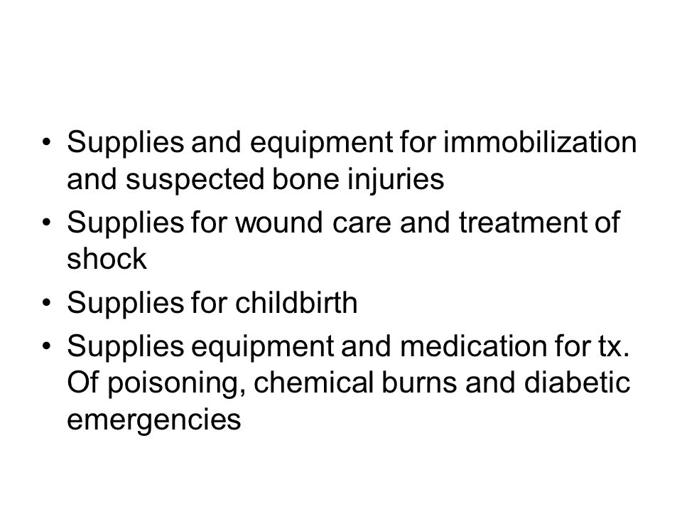 Supplies and equipment for immobilization and suspected bone injuries Supplies for wound care and treatment of shock Supplies for childbirth Supplies