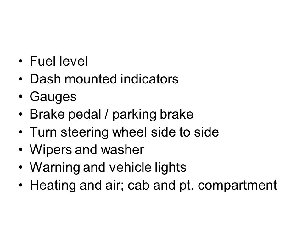 Fuel level Dash mounted indicators Gauges Brake pedal / parking brake Turn steering wheel side to side Wipers and washer Warning and vehicle lights Heating and air; cab and pt.