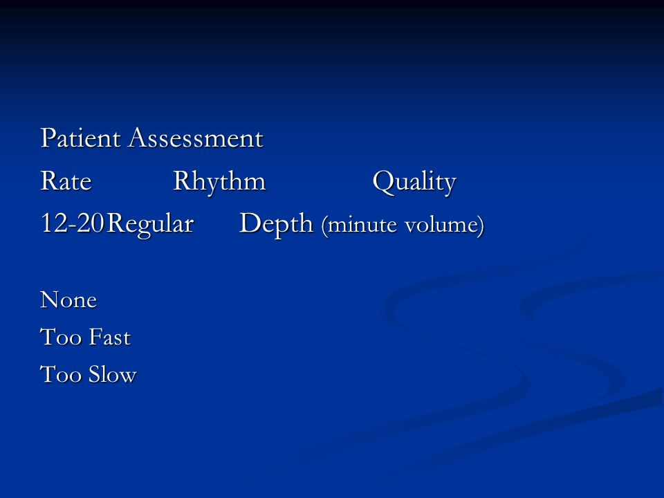 Patient Assessment RateRhythm Quality 12-20RegularDepth (minute volume) None Too Fast Too Slow