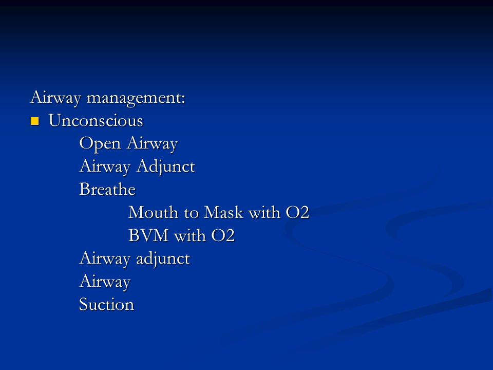 Airway management: Unconscious Unconscious Open Airway Airway Adjunct Breathe Mouth to Mask with O2 BVM with O2 Airway adjunct AirwaySuction