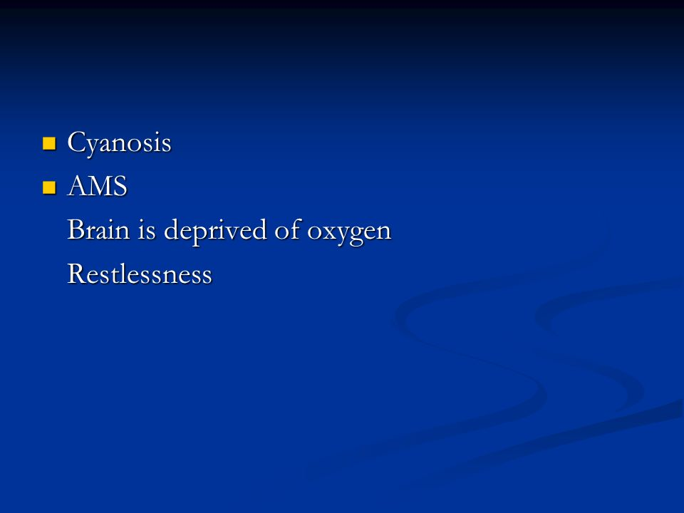Cyanosis Cyanosis AMS AMS Brain is deprived of oxygen Restlessness