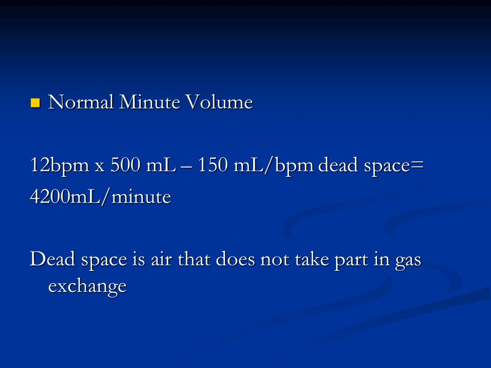 Normal Minute Volume Normal Minute Volume 12bpm x 500 mL – 150 mL/bpm dead space= 4200mL/minute Dead space is air that does not take part in gas excha